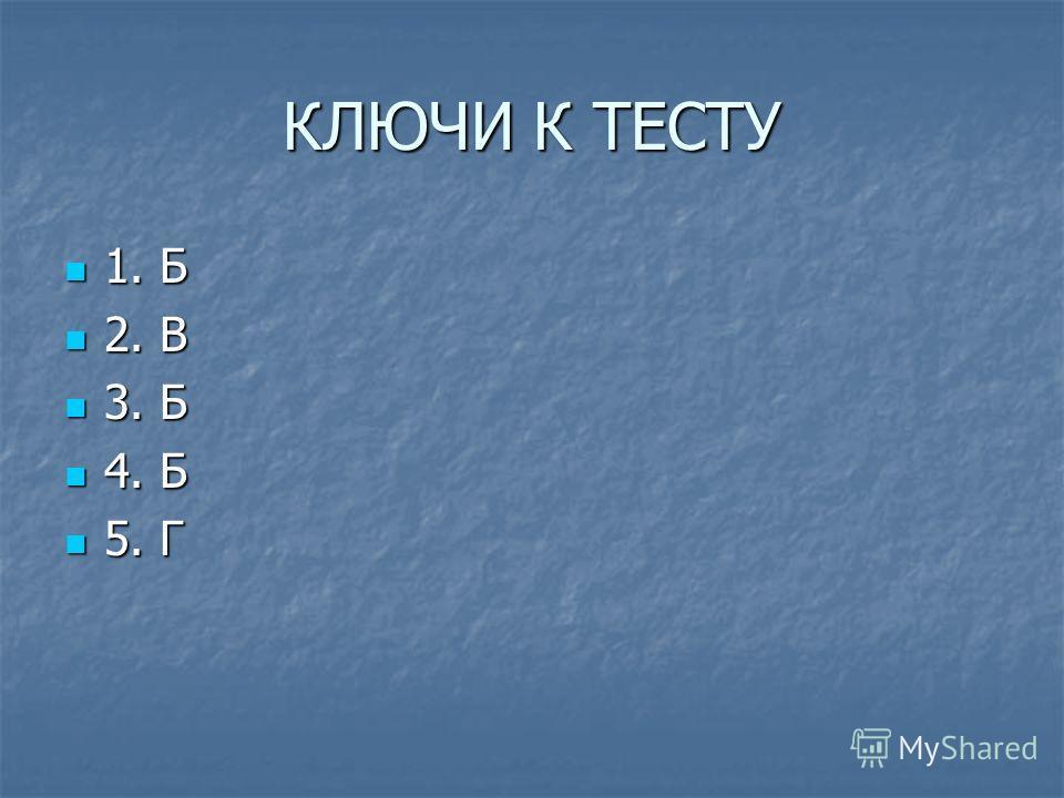 КЛЮЧИ К ТЕСТУ 1. Б 1. Б 2. В 2. В 3. Б 3. Б 4. Б 4. Б 5. Г 5. Г