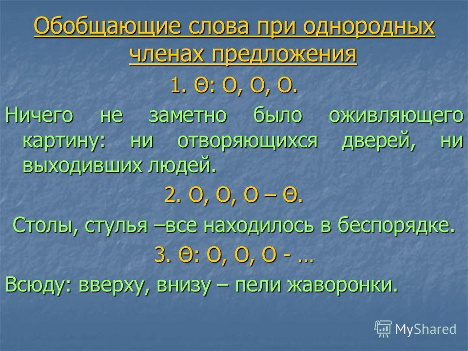Обобщающие слова при однородных членах предложения 1. Θ: O, O, O. Ничего не заметно было оживляющего картину: ни отворяющихся дверей, ни выходивших людей. 2. O, O, O – Θ. Столы, стулья –все находилось в беспорядке. 3. Θ: O, O, O - … Всюду: вверху, вн