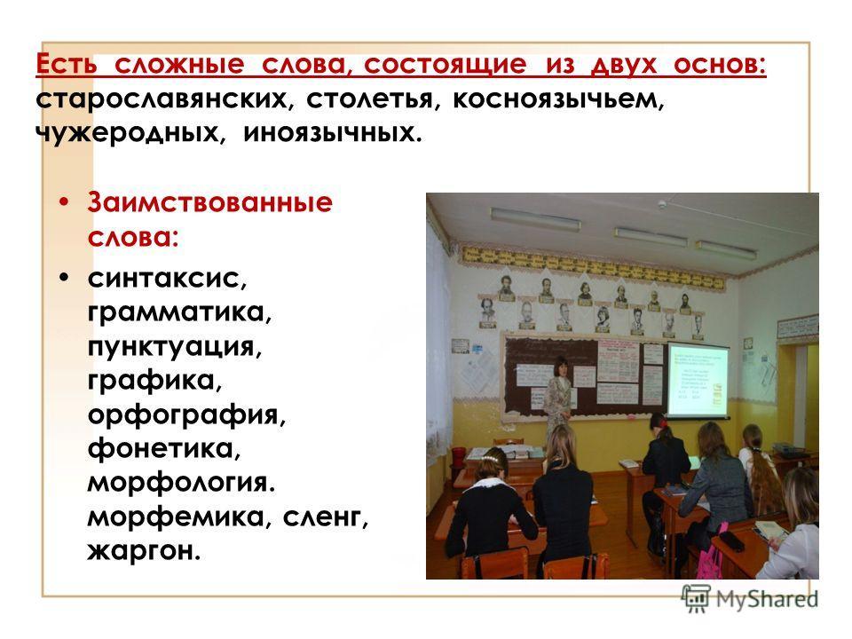 Есть сложные слова, состоящие из двух основ: старославянских, столетья, косноязычьем, чужеродных, иноязычных. Заимствованные слова: синтаксис, грамматика, пунктуация, графика, орфография, фонетика, морфология. морфемика, сленг, жаргон.