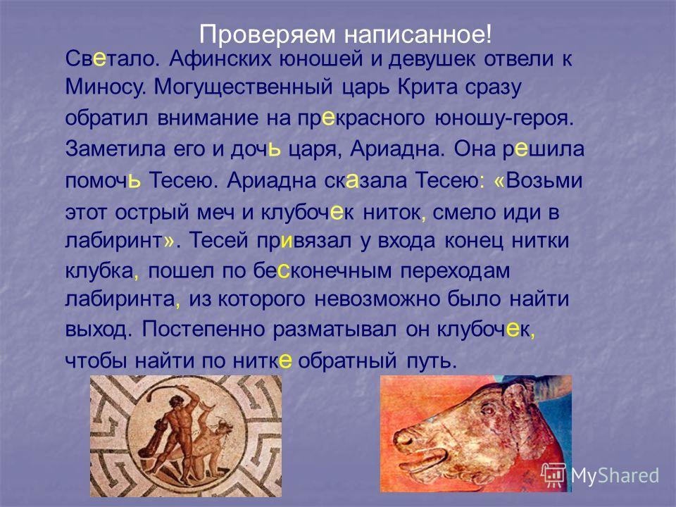 Проверяем написанное! Св е тало. Афинских юношей и девушек отвели к Миносу. Могущественный царь Крита сразу обратил внимание на пр е красного юношу-героя. Заметила его и доч ь царя, Ариадна. Она р е шила помоч ь Тесею. Ариадна ск а зала Тесею: «Возьм