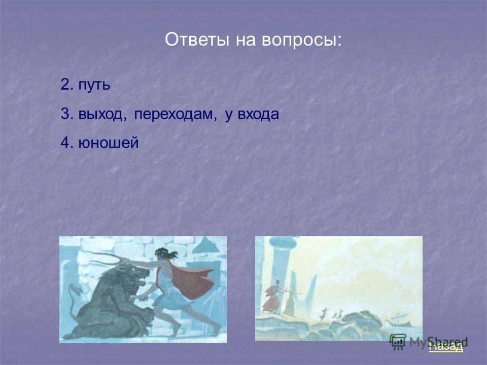 Ответы на вопросы: 2. путь 3. выход, переходам, у входа 4. юношей Назад