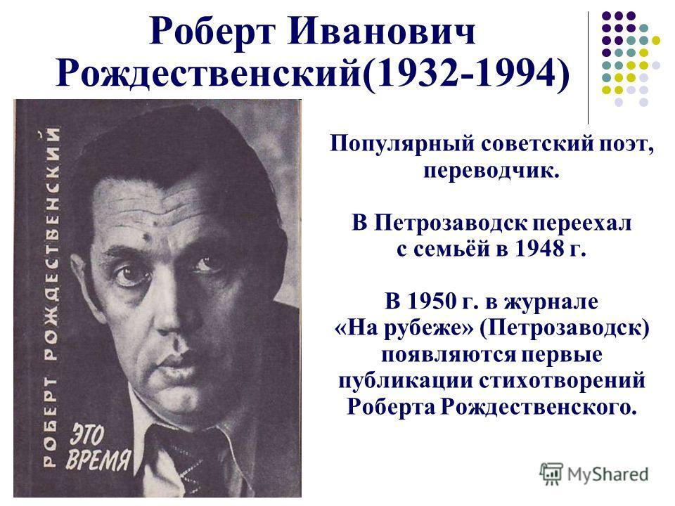 Роберт Иванович Рождественский(1932-1994) Популярный советский поэт, переводчик. В Петрозаводск переехал с семьёй в 1948 г. В 1950 г. в журнале «На рубеже» (Петрозаводск) появляются первые публикации стихотворений Роберта Рождественского.