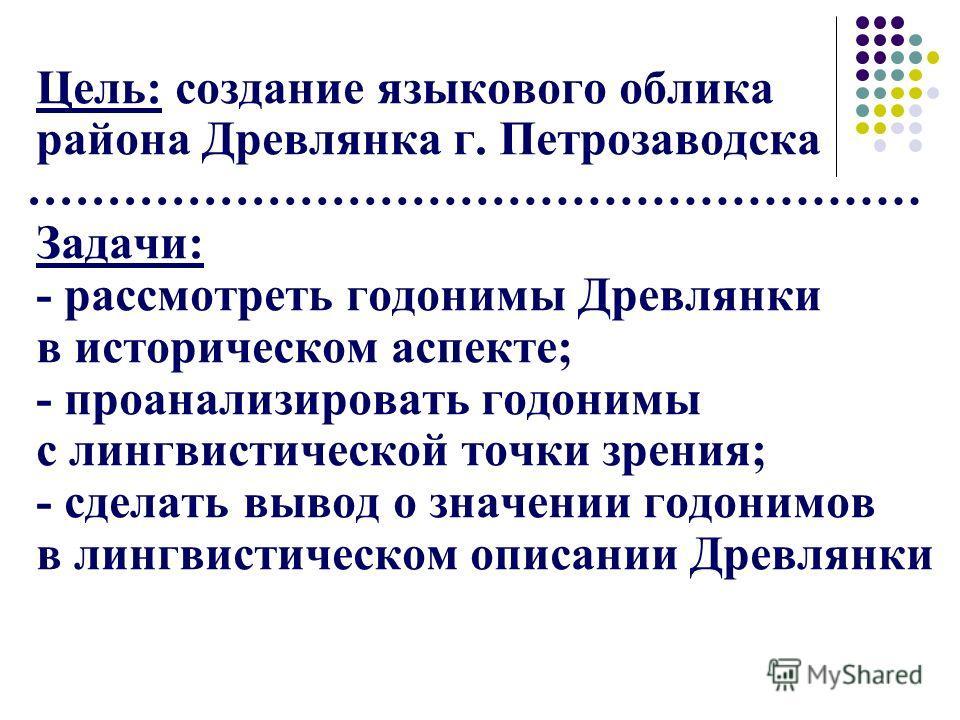 Цель: создание языкового облика района Древлянка г. Петрозаводска Задачи: - рассмотреть годонимы Древлянки в историческом аспекте; - проанализировать годонимы с лингвистической точки зрения; - сделать вывод о значении годонимов в лингвистическом опис