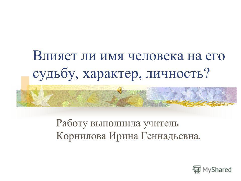 Влияет ли имя человека на его судьбу, характер, личность? Работу выполнила учитель Корнилова Ирина Геннадьевна.