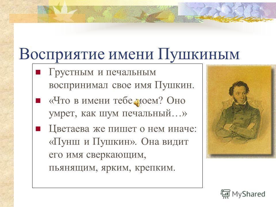 Восприятие имени Пушкиным Грустным и печальным воспринимал свое имя Пушкин. «Что в имени тебе моем? Оно умрет, как шум печальный…» Цветаева же пишет о нем иначе: «Пунш и Пушкин». Она видит его имя сверкающим, пьянящим, ярким, крепким.