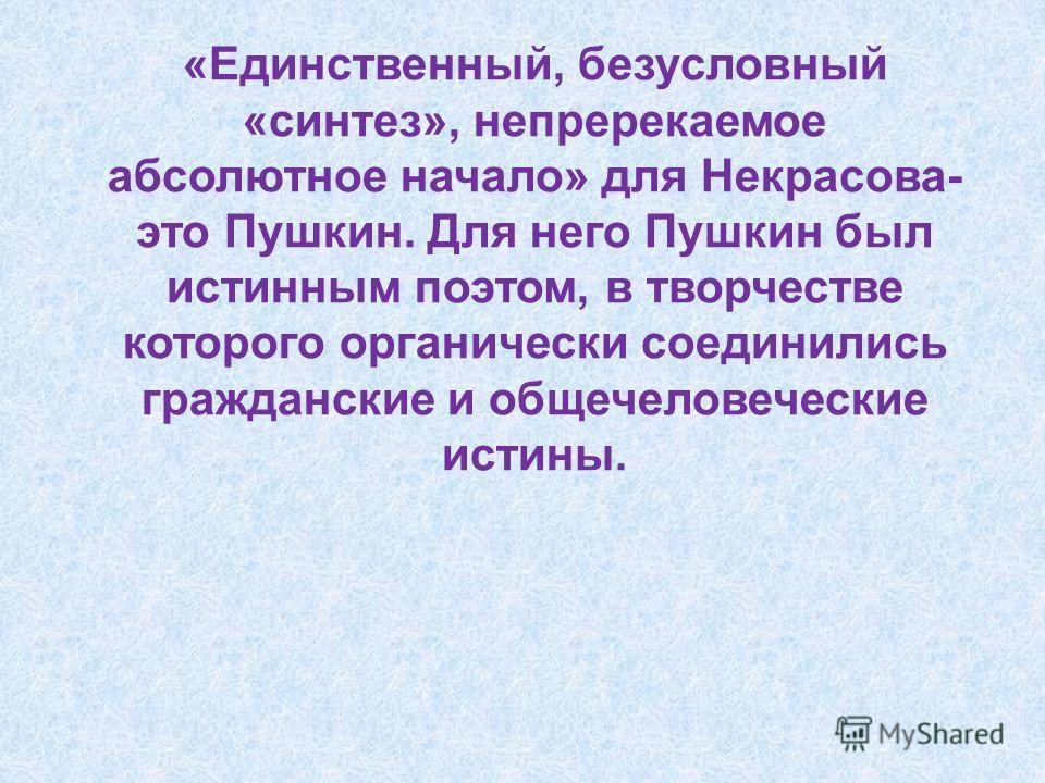 «Единственный, безусловный «синтез», непререкаемое абсолютное начало» для Некрасова- это Пушкин. Для него Пушкин был истинным поэтом, в творчестве которого органически соединились гражданские и общечеловеческие истины.