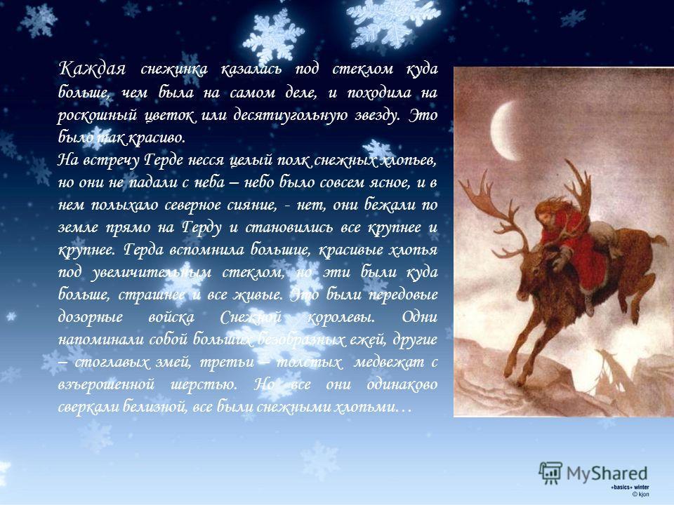 Каждая снежинка казалась под стеклом куда больше, чем была на самом деле, и походила на роскошный цветок или десятиугольную звезду. Это было так красиво. На встречу Герде несся целый полк снежных хлопьев, но они не падали с неба – небо было совсем яс