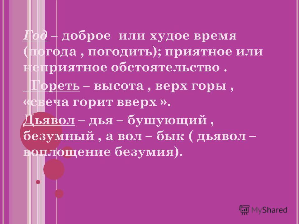 Год – доброе или худое время (погода, погодить); приятное или неприятное обстоятельство. Гореть – высота, верх горы, «свеча горит вверх ». Дьявол – дья – бушующий, безумный, а вол – бык ( дьявол – воплощение безумия).
