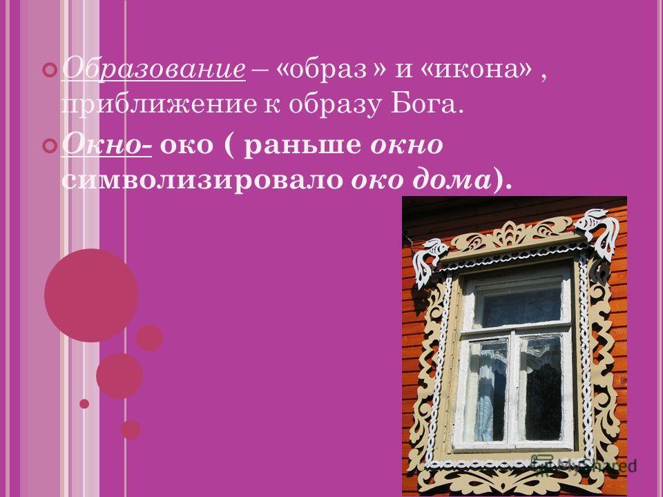 Образование – «образ » и «икона», приближение к образу Бога. Окно- око ( раньше окно символизировало око дома ).