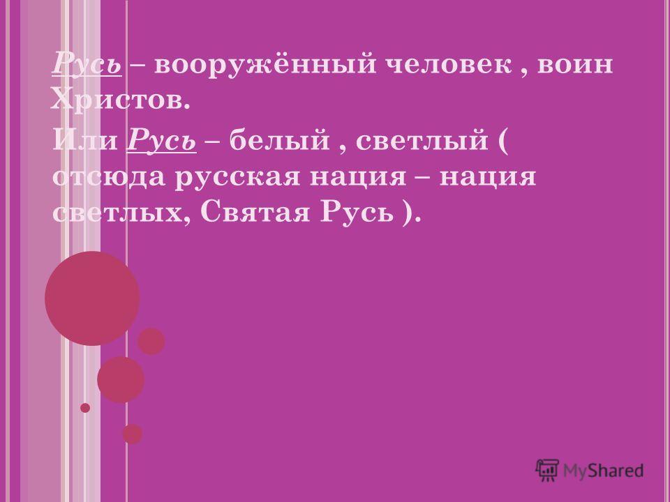 Русь – вооружённый человек, воин Христов. Или Русь – белый, светлый ( отсюда русская нация – нация светлых, Святая Русь ).