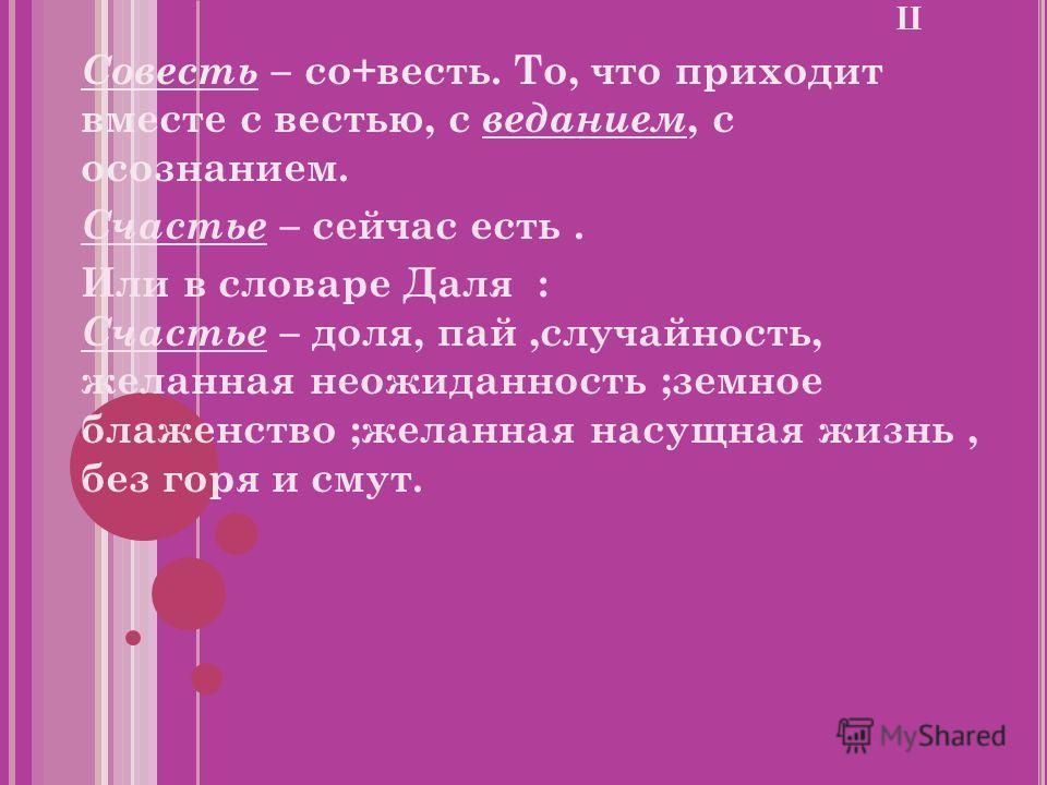 П Совесть – со+весть. То, что приходит вместе с вестью, с веданием, с осознанием. Счастье – сейчас есть. Или в словаре Даля : Счастье – доля, пай,случайность, желанная неожиданность ;земное блаженство ;желанная насущная жизнь, без горя и смут.