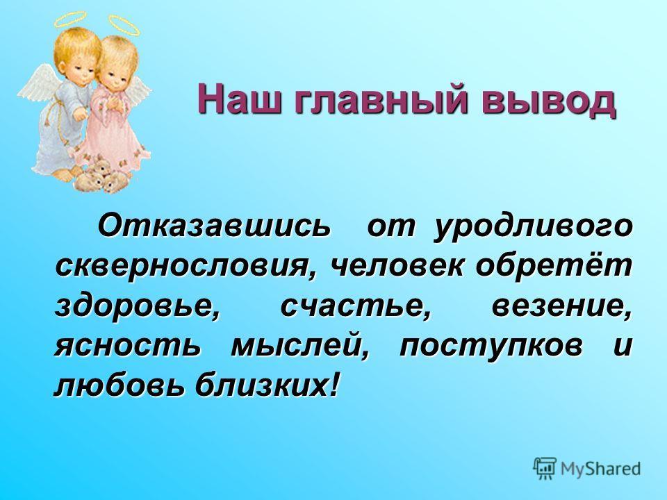 Наш главный вывод Отказавшись от уродливого сквернословия, человек обретёт здоровье, счастье, везение, ясность мыслей, поступков и любовь близких!