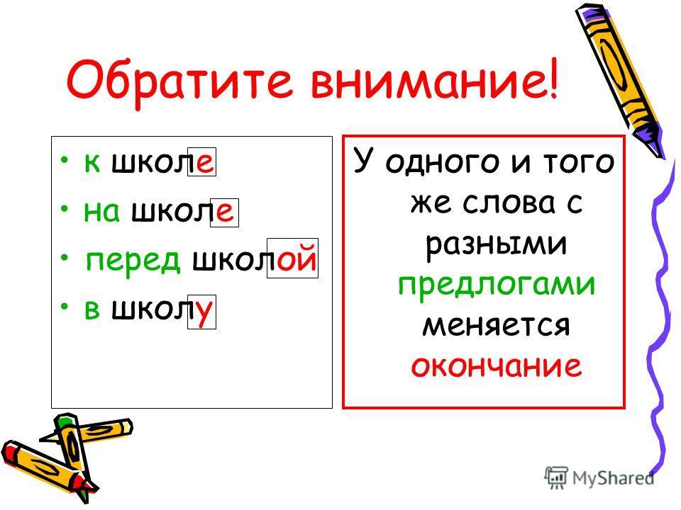 Обратите внимание! к школе на школе перед школой в школу У одного и того же слова с разными предлогами меняется окончание