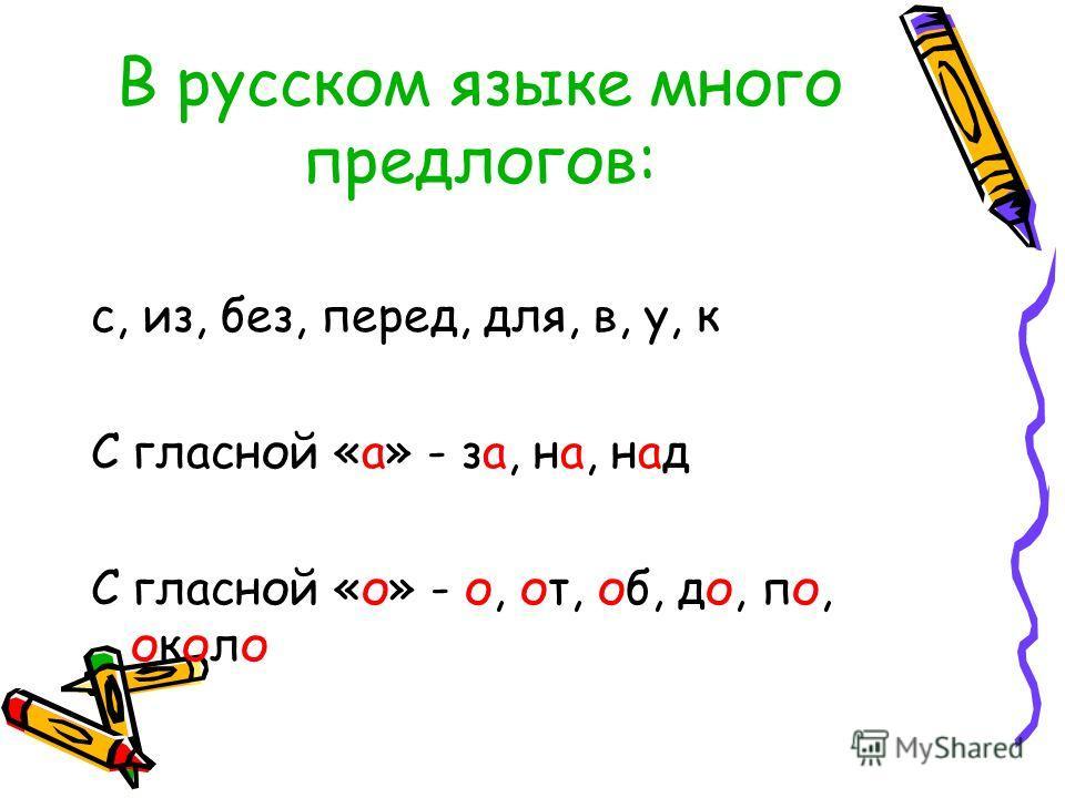 В русском языке много предлогов: с, из, без, перед, для, в, у, к С гласной «а» - за, на, над С гласной «о» - о, от, об, до, по, около