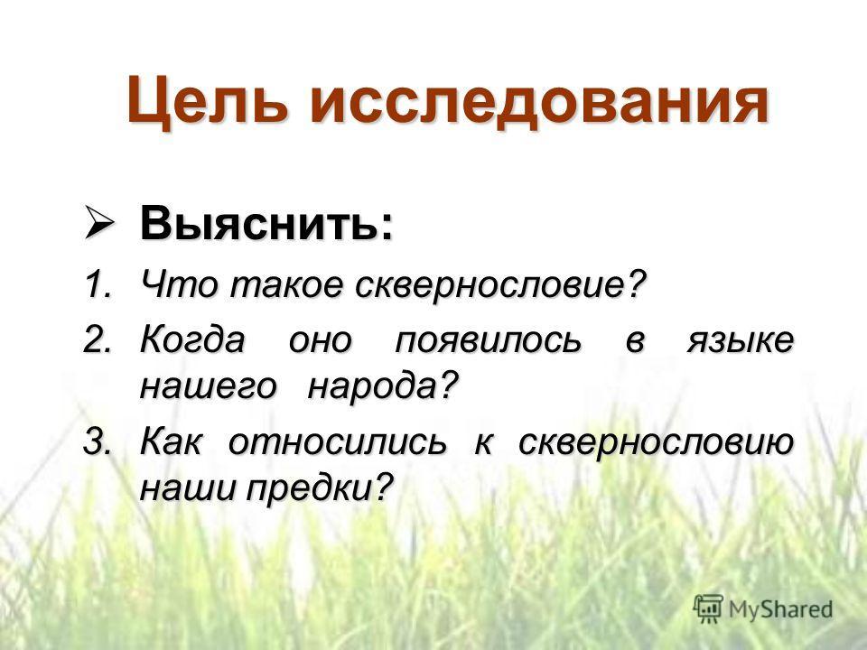 Цель исследования Выяснить: Выяснить: 1.Что такое сквернословие? 2.Когда оно появилось в языке нашего народа? 3.Как относились к сквернословию наши предки?