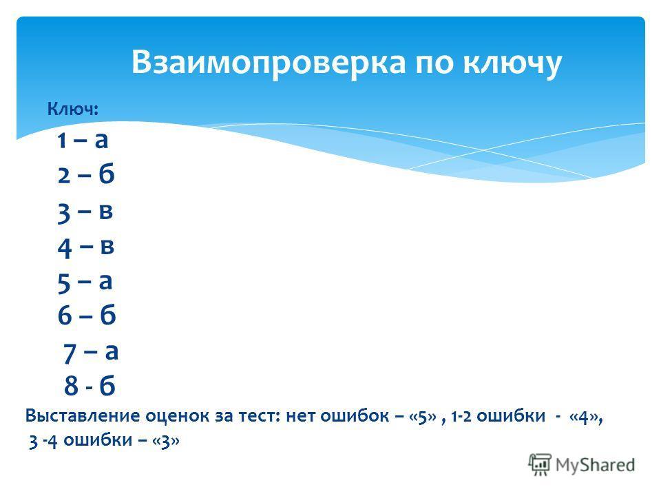 Ключ: 1 – а 2 – б 3 – в 4 – в 5 – а 6 – б 7 – а 8 - б Выставление оценок за тест: нет ошибок – «5», 1-2 ошибки - «4», 3 -4 ошибки – «3» Взаимопроверка по ключу
