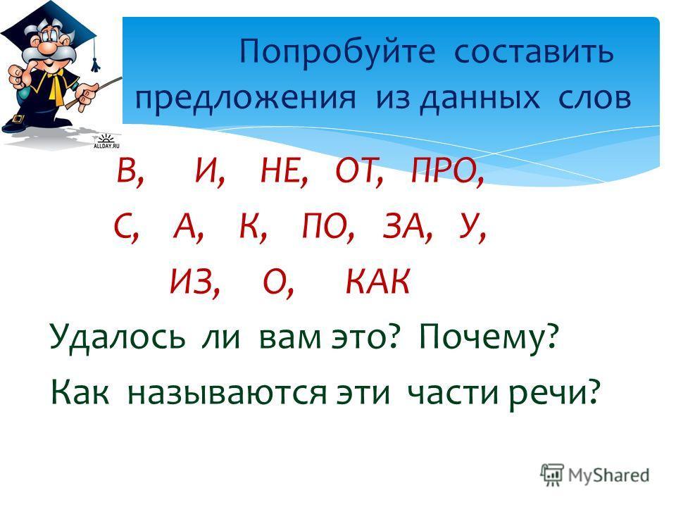 В, И, НЕ, ОТ, ПРО, С, А, К, ПО, ЗА, У, ИЗ, О, КАК Удалось ли вам это? Почему? Как называются эти части речи? Попробуйте составить предложения из данных слов