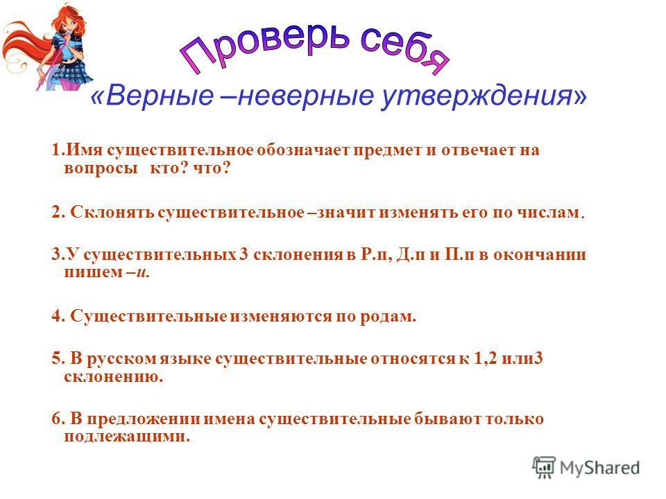 1.Имя существительное обозначает предмет и отвечает на вопросы кто? что? 2. Склонять существительное –значит изменять его по числам. 3.У существительных 3 склонения в Р.п, Д.п и П.п в окончании пишем –и. 4. Существительные изменяются по родам. 5. В р