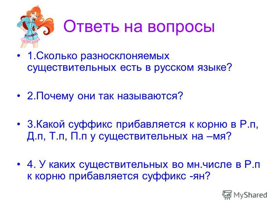 Ответь на вопросы 1.Сколько разносклоняемых существительных есть в русском языке? 2.Почему они так называются? 3.Какой суффикс прибавляется к корню в Р.п, Д.п, Т.п, П.п у существительных на –мя? 4. У каких существительных во мн.числе в Р.п к корню пр