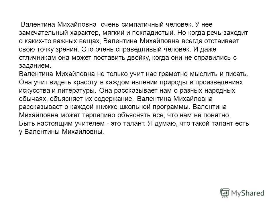 Валентина Михайловна очень симпатичный человек. У нее замечательный характер, мягкий и покладистый. Но когда речь заходит о каких-то важных вещах, Валентина Михайловна всегда отстаивает свою точку зрения. Это очень справедливый человек. И даже отличн