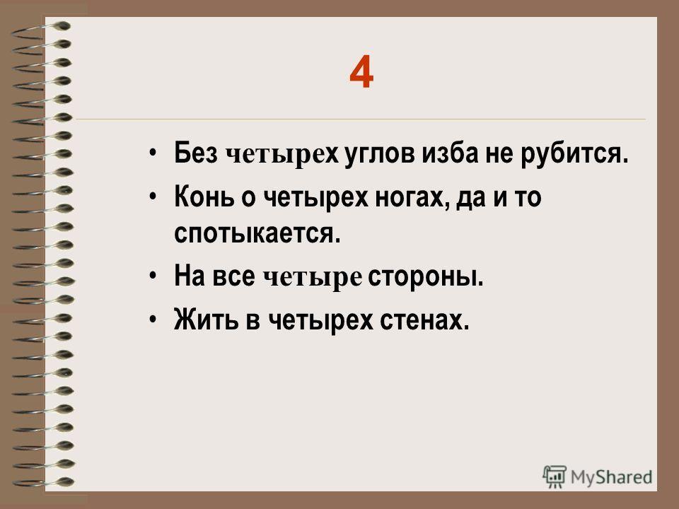 4 Без четыре х углов изба не рубится. Конь о четырех ногах, да и то спотыкается. На все четыре стороны. Жить в четырех стенах.