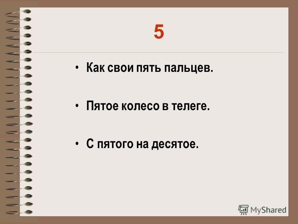 5 Как свои пять пальцев. Пятое колесо в телеге. С пятого на десятое.