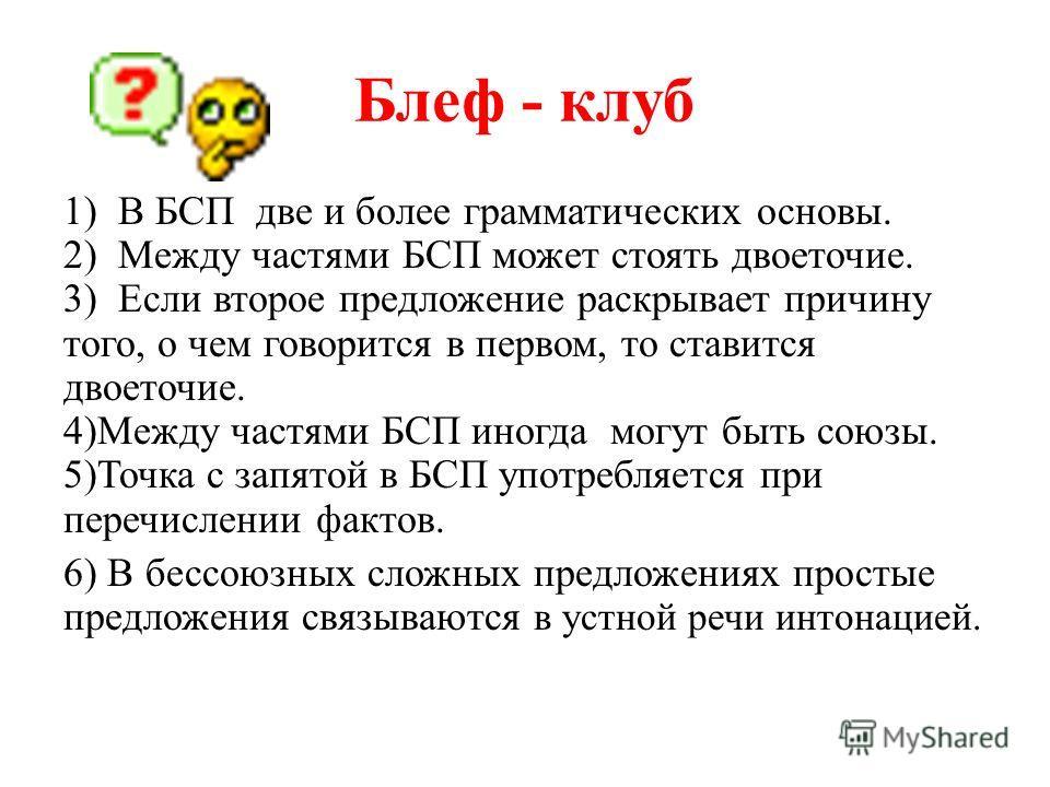 Блеф - клуб 1) В БСП две и более грамматических основы. 2) Между частями БСП может стоять двоеточие. 3) Если второе предложение раскрывает причину того, о чем говорится в первом, то ставится двоеточие. 4)Между частями БСП иногда могут быть союзы. 5)Т