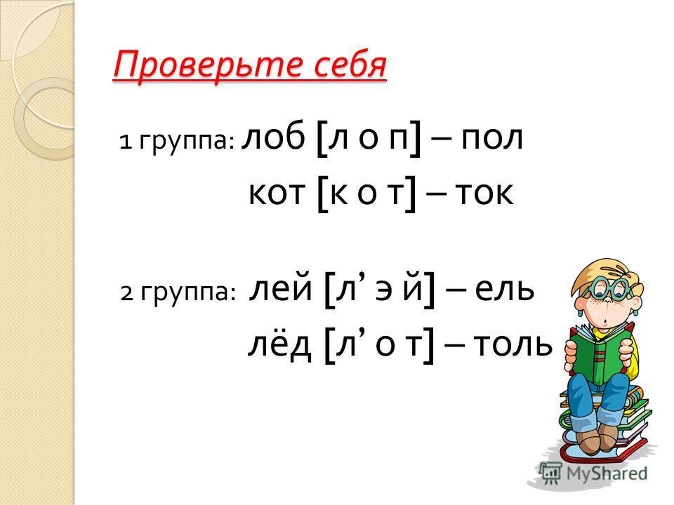 Проверьте себя 1 группа : лоб [ л о п ] – пол кот [ к о т ] – ток 2 группа : лей [ л э й ] – ель лёд [ л о т ] – толь