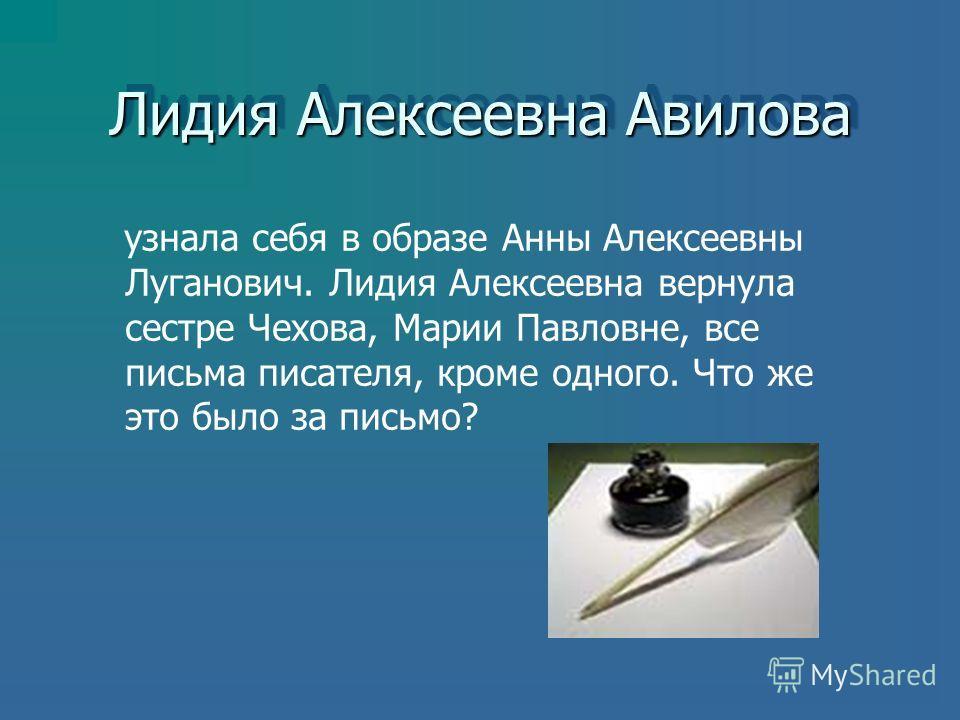 Лидия Алексеевна Авилова узнала себя в образе Анны Алексеевны Луганович. Лидия Алексеевна вернула сестре Чехова, Марии Павловне, все письма писателя, кроме одного. Что же это было за письмо?