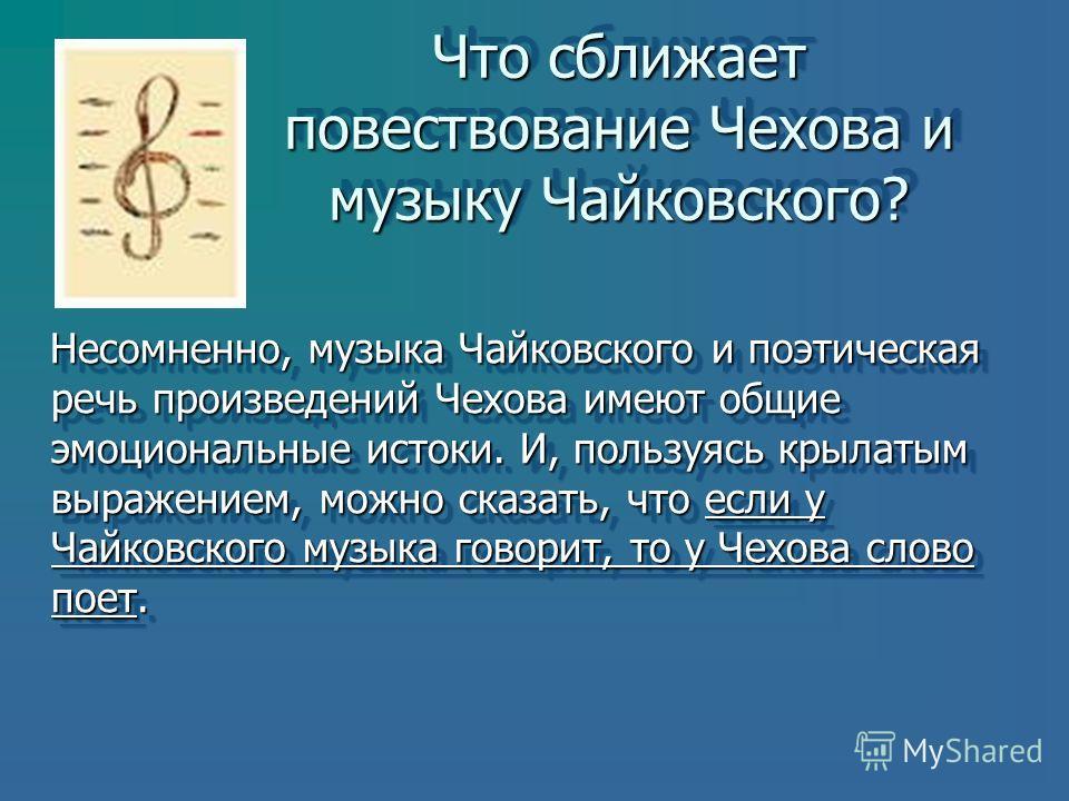 Что сближает повествование Чехова и музыку Чайковского? Несомненно, музыка Чайковского и поэтическая речь произведений Чехова имеют общие эмоциональные истоки. И, пользуясь крылатым выражением, можно сказать, что если у Чайковского музыка говорит, то