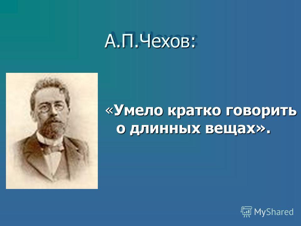 А.П.Чехов:А.П.Чехов: «Умело кратко говорить о длинных вещах».