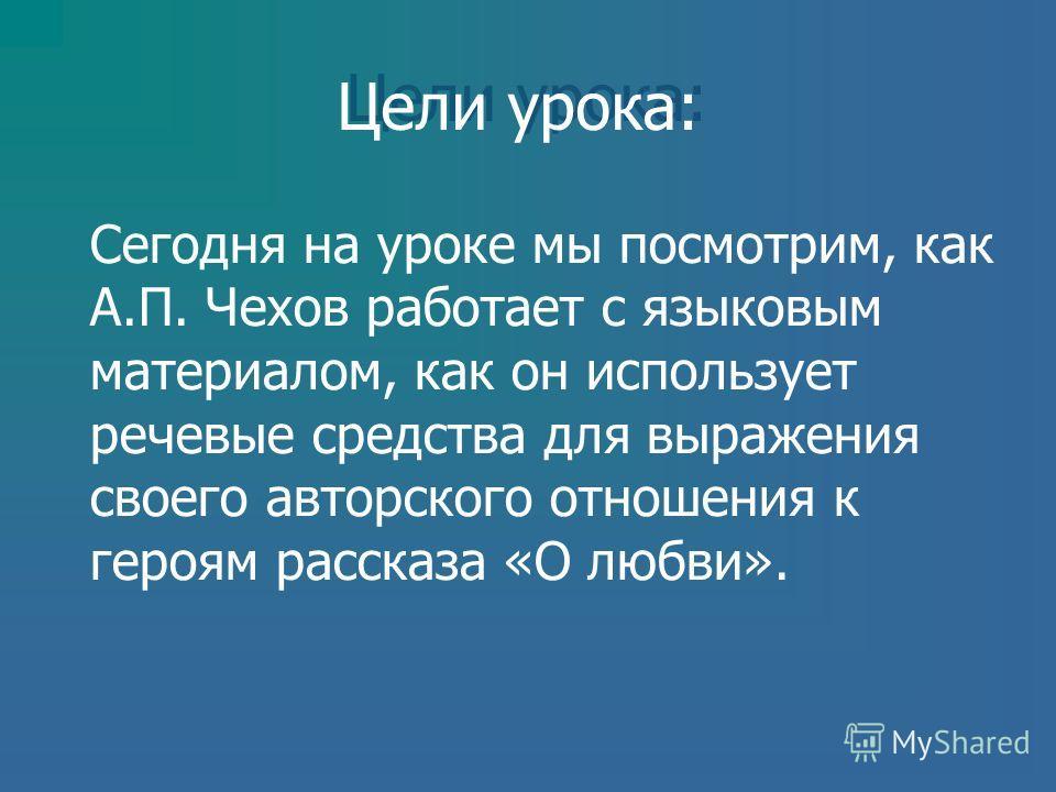 Сегодня на уроке мы посмотрим, как А.П. Чехов работает с языковым материалом, как он использует речевые средства для выражения своего авторского отношения к героям рассказа «О любви». Цели урока: