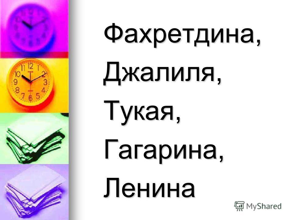 Фахретдина, Фахретдина, Джалиля, Джалиля, Тукая, Тукая, Гагарина, Гагарина, Ленина Ленина