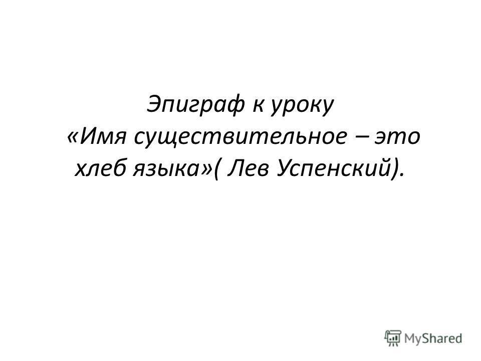 Эпиграф к уроку «Имя существительное – это хлеб языка»( Лев Успенский).