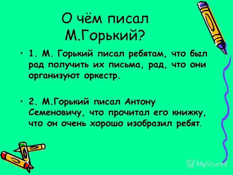 О чём писал М.Горький? 1. М. Горький писал ребятам, что был рад получить их письма, рад, что они организуют оркестр. 2. М.Горький писал Антону Семеновичу, что прочитал его книжку, что он очень хорошо изобразил ребят.