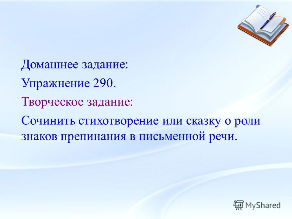Домашнее задание: Упражнение 290. Творческое задание: Сочинить стихотворение или сказку о роли знаков препинания в письменной речи.