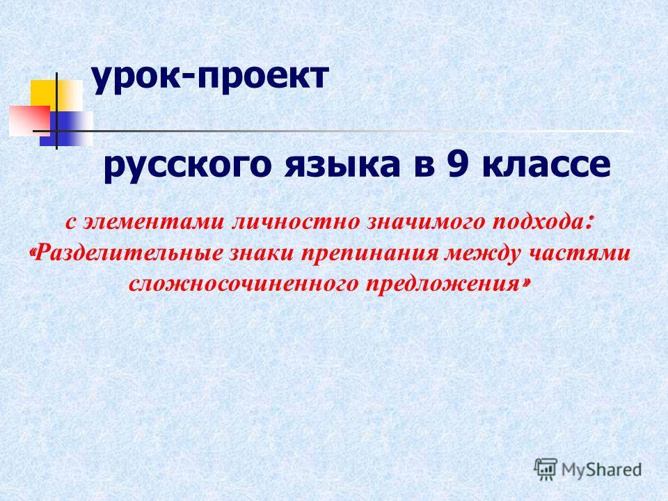 с элементами личностно значимого подхода : « Разделительные знаки препинания между частями сложносочиненного предложения » урок-проект русского языка в 9 классе