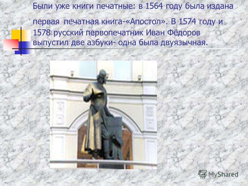 Были уже книги печатные: в 1564 году была издана первая печатная книга-«Апостол». В 1574 году и 1578 русский первопечатник Иван Фёдоров выпустил две азбуки- одна была двуязычная.