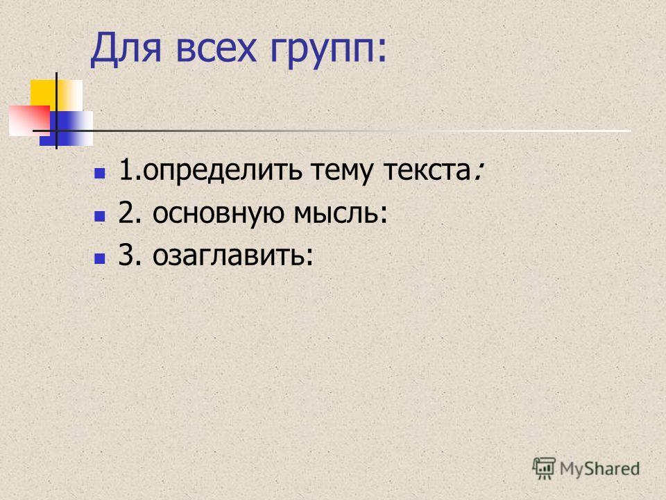 Для всех групп: 1.определить тему текста: 2. основную мысль: 3. озаглавить: