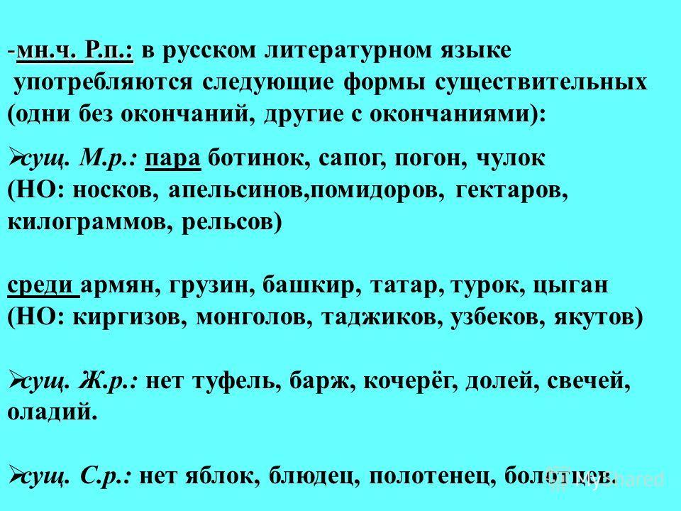 -мн.ч. Р.п.: -мн.ч. Р.п.: в русском литературном языке употребляются следующие формы существительных (одни без окончаний, другие с окончаниями): сущ. М.р.: пара ботинок, сапог, погон, чулок (НО: носков, апельсинов,помидоров, гектаров, килограммов, ре