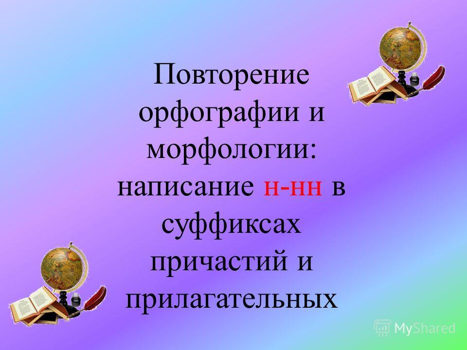 Повторение орфографии и морфологии: написание н-нн в суффиксах причастий и прилагательных