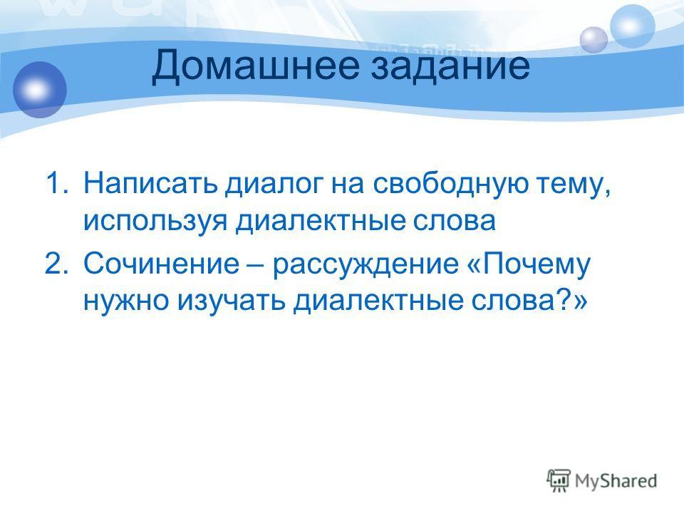 Домашнее задание 1.Написать диалог на свободную тему, используя диалектные слова 2.Сочинение – рассуждение «Почему нужно изучать диалектные слова?»