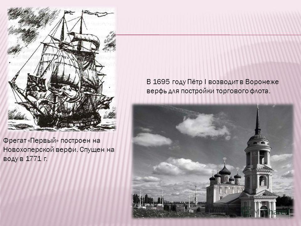 Фрегат «Первый» построен на Новохоперской верфи. Спущен на воду в 1771 г. В 1695 году Пётр I возводит в Воронеже верфь для постройки торгового флота.