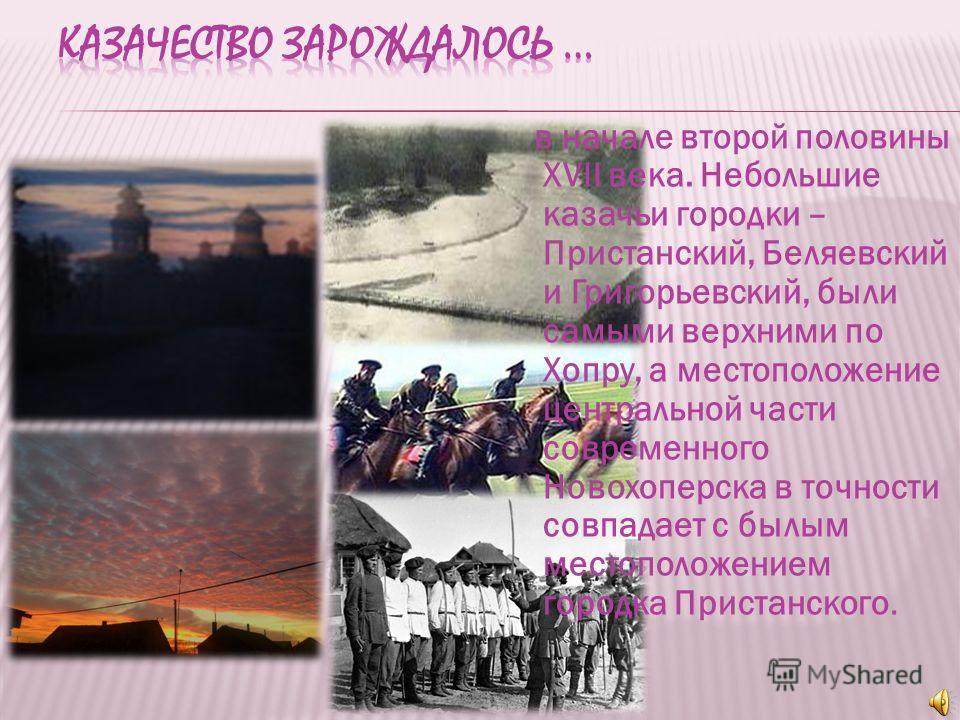 в начале второй половины XVII века. Небольшие казачьи городки – Пристанский, Беляевский и Григорьевский, были самыми верхними по Хопру, а местоположение центральной части современного Новохоперска в точности совпадает с былым местоположением городка