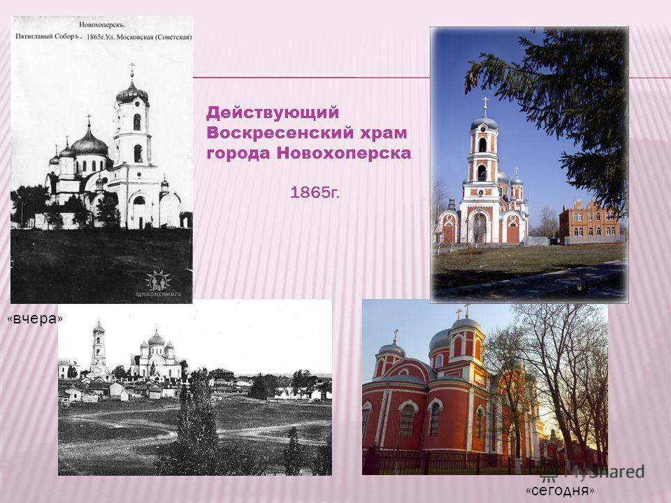 «вчера» «сегодня» Действующий Воскресенский храм города Новохоперска 1865г.