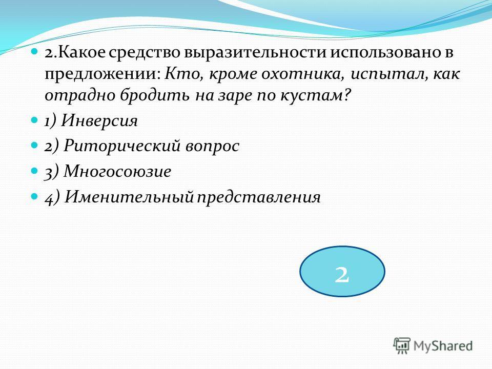 2.Какое средство выразительности использовано в предложении: Кто, кроме охотника, испытал, как отрадно бродить на заре по кустам? 1) Инверсия 2) Риторический вопрос 3) Многосоюзие 4) Именительный представления 2