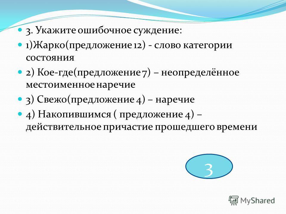 3. Укажите ошибочное суждение: 1)Жарко(предложение 12) - слово категории состояния 2) Кое-где(предложение 7) – неопределённое местоименное наречие 3) Свежо(предложение 4) – наречие 4) Накопившимся ( предложение 4) – действительное причастие прошедшег