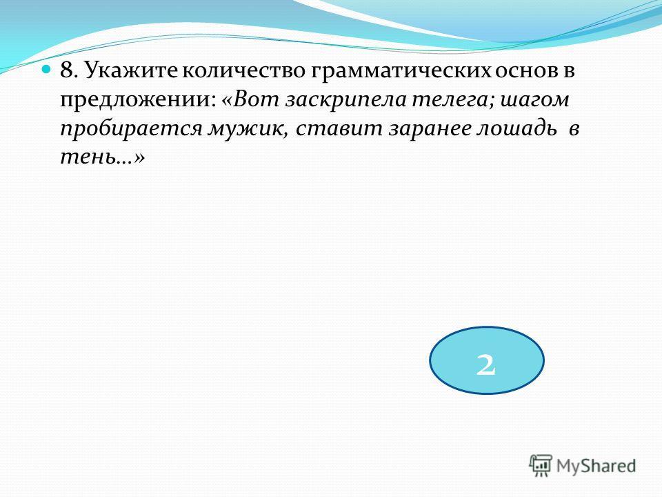 8. Укажите количество грамматических основ в предложении: «Вот заскрипела телега; шагом пробирается мужик, ставит заранее лошадь в тень…» 2