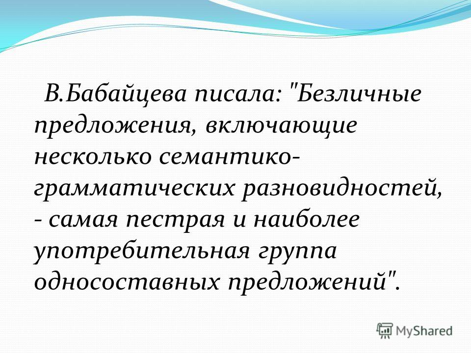 В.Бабайцева писала: Безличные предложения, включающие несколько семантико- грамматических разновидностей, - самая пестрая и наиболее употребительная группа односоставных предложений.