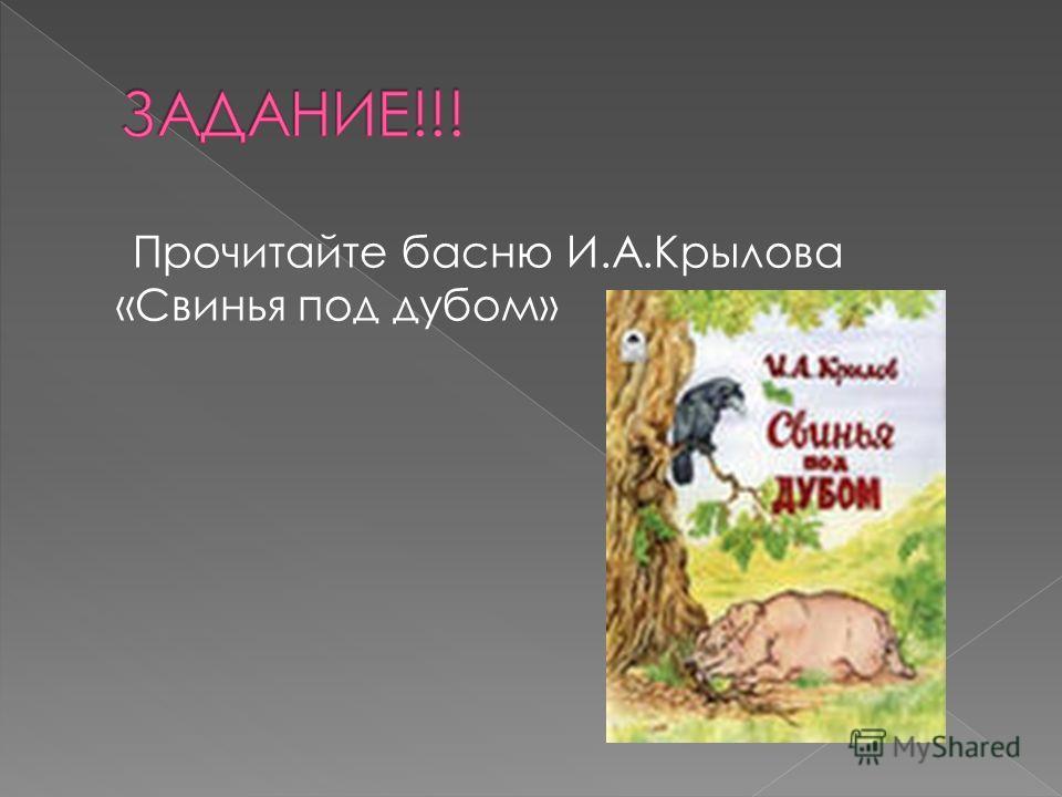 Прочитайте басню И.А.Крылова «Свинья под дубом»